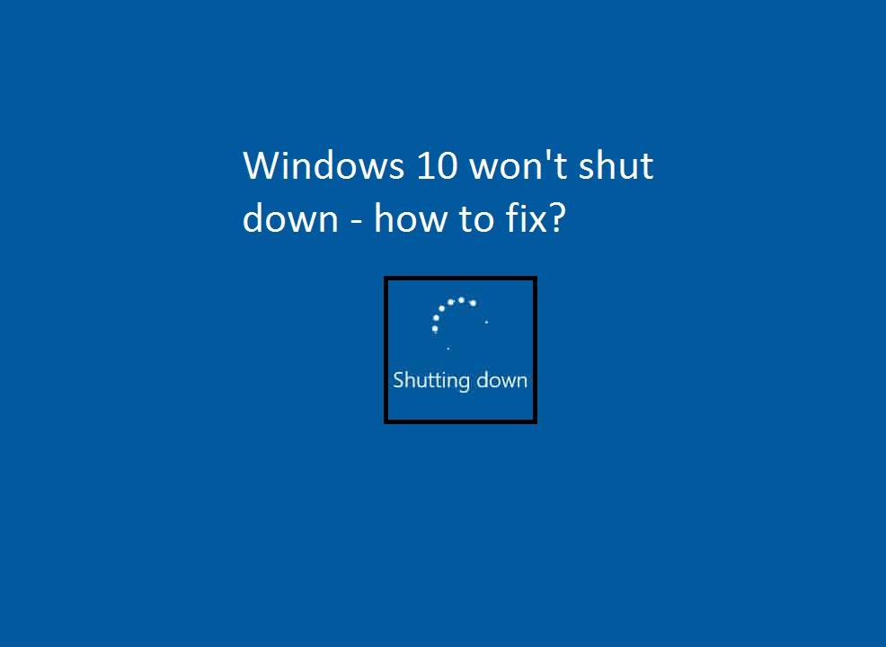 Windows 10 won't shut down - how to fix